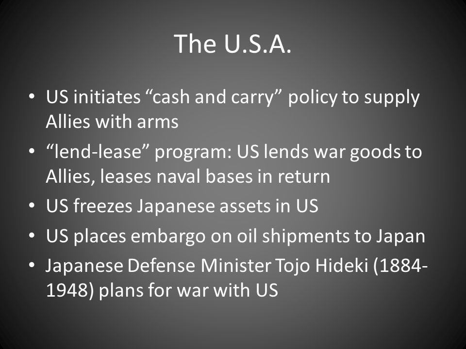 "The U.S.A. US initiates ""cash and carry"" policy to supply Allies with arms ""lend-lease"" program: US lends war goods to Allies, leases naval bases in r"