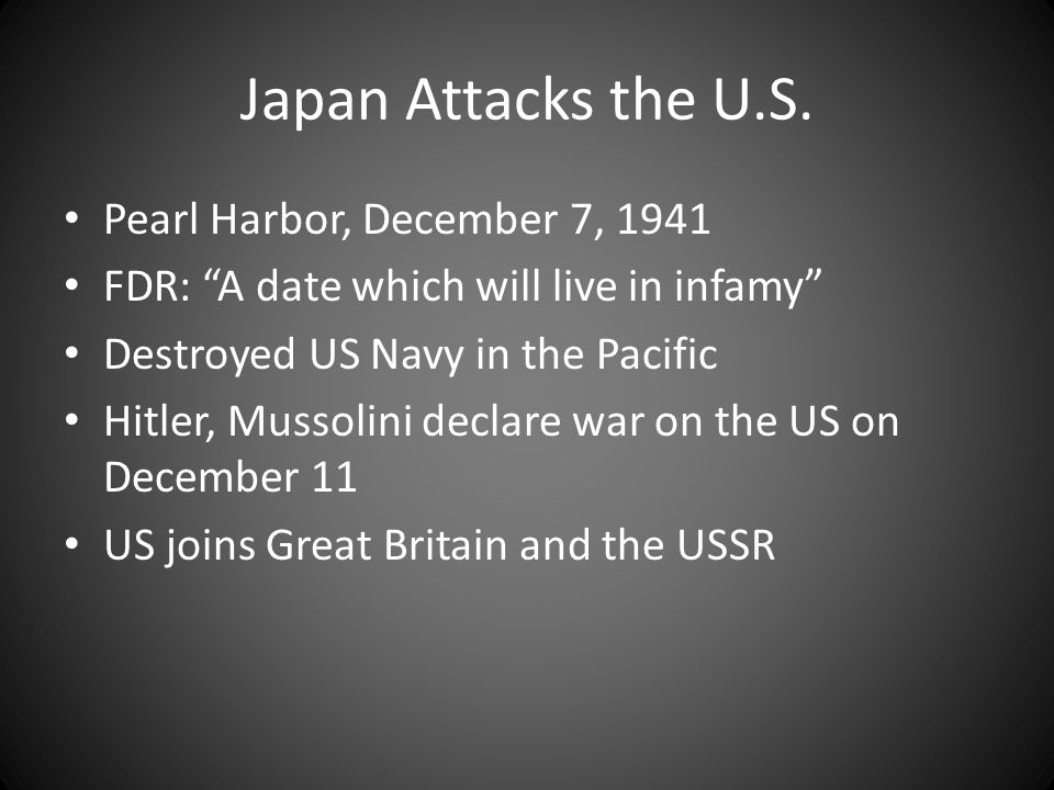 "Japan Attacks the U.S. Pearl Harbor, December 7, 1941 FDR: ""A date which will live in infamy"" Destroyed US Navy in the Pacific Hitler, Mussolini decla"