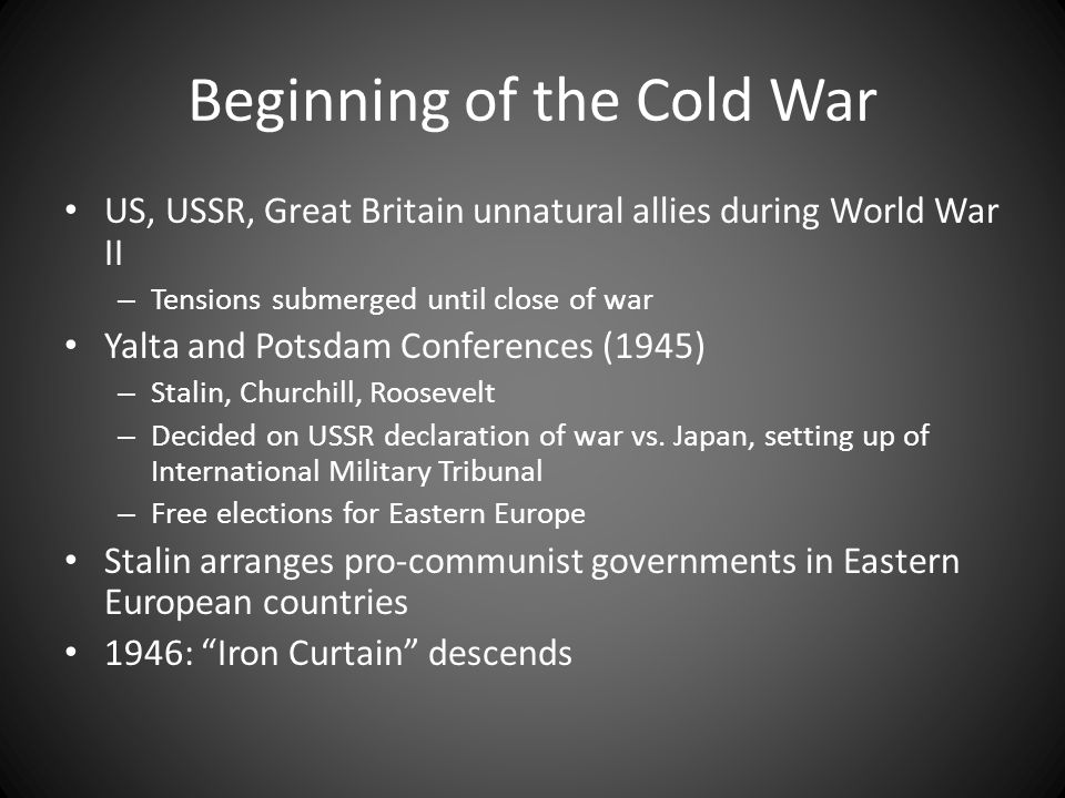 Beginning of the Cold War US, USSR, Great Britain unnatural allies during World War II – Tensions submerged until close of war Yalta and Potsdam Confe