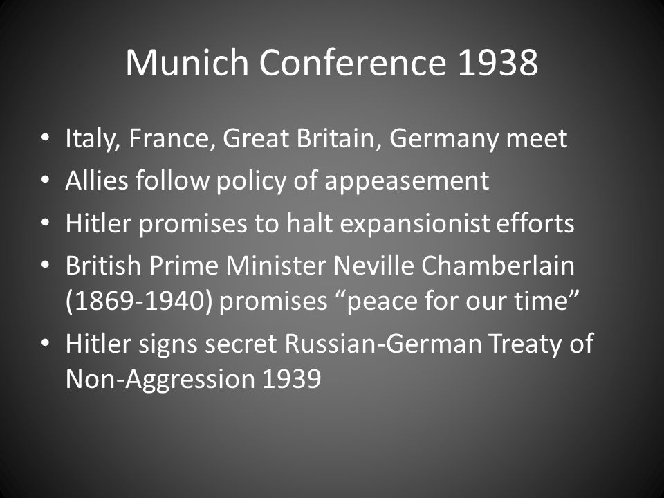 Munich Conference 1938 Italy, France, Great Britain, Germany meet Allies follow policy of appeasement Hitler promises to halt expansionist efforts Bri