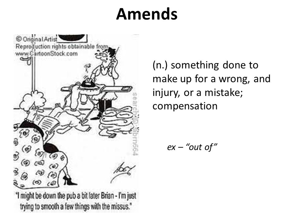 """Amends (n.) something done to make up for a wrong, and injury, or a mistake; compensation ex – """"out of"""""""