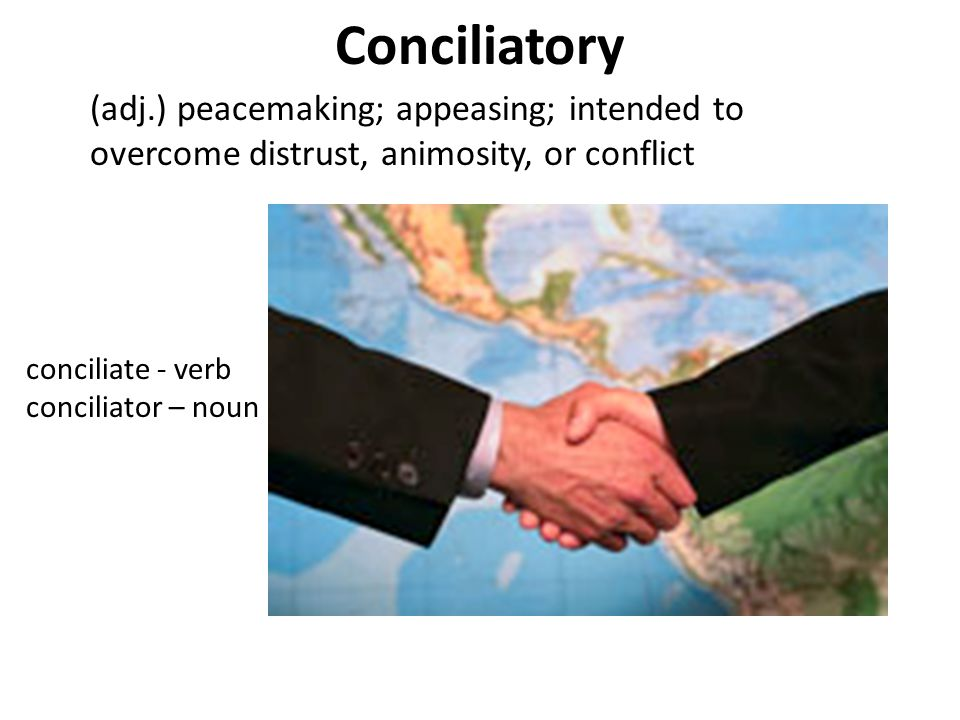 Conciliatory (adj.) peacemaking; appeasing; intended to overcome distrust, animosity, or conflict conciliate - verb conciliator – noun