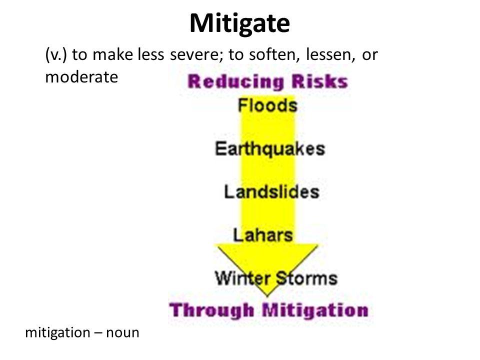 Mitigate (v.) to make less severe; to soften, lessen, or moderate mitigation – noun