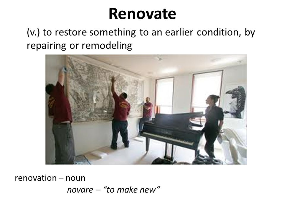 """Renovate (v.) to restore something to an earlier condition, by repairing or remodeling renovation – noun novare – """"to make new"""""""