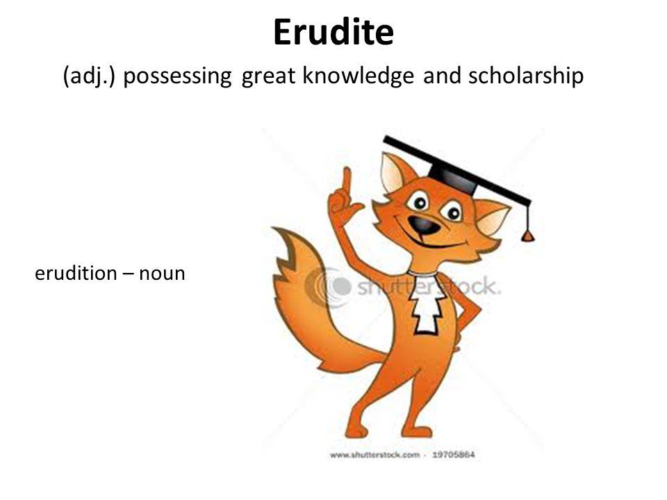 Erudite (adj.) possessing great knowledge and scholarship erudition – noun