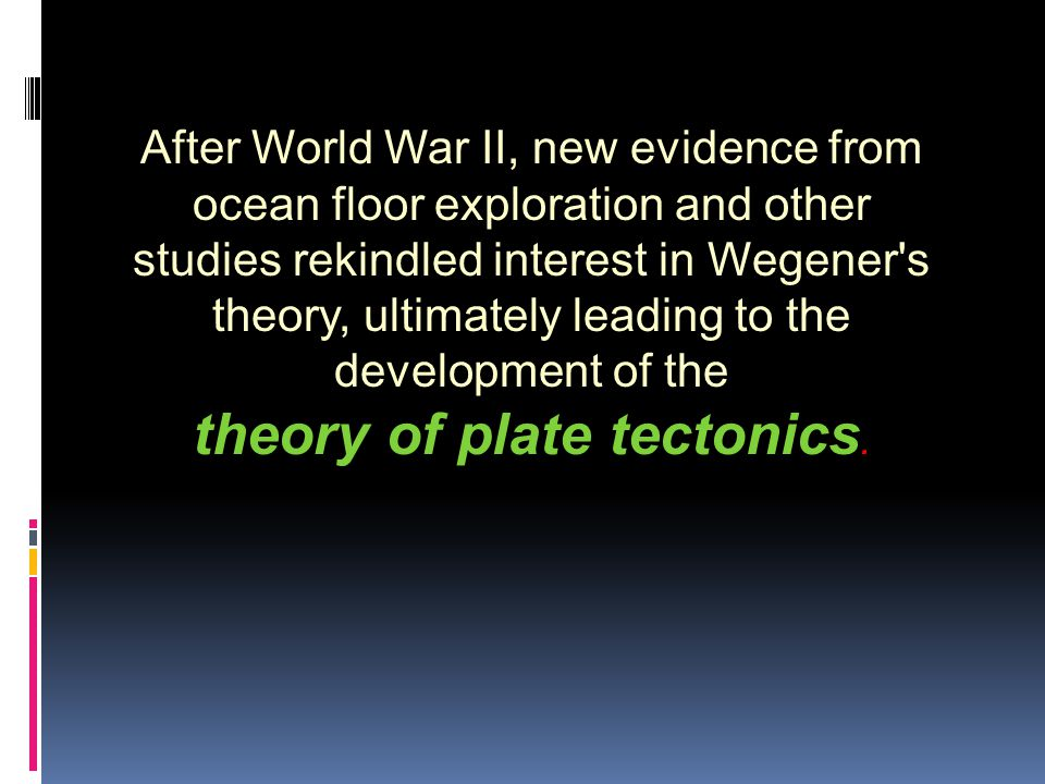 After World War II, new evidence from ocean floor exploration and other studies rekindled interest in Wegener s theory, ultimately leading to the development of the theory of plate tectonics.