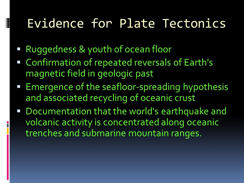 Evidence for Plate Tectonics  Ruggedness & youth of ocean floor  Confirmation of repeated reversals of Earth's magnetic field in geologic past  Emergence of the seafloor-spreading hypothesis and associated recycling of oceanic crust  Documentation that the world s earthquake and volcanic activity is concentrated along oceanic trenches and submarine mountain ranges.