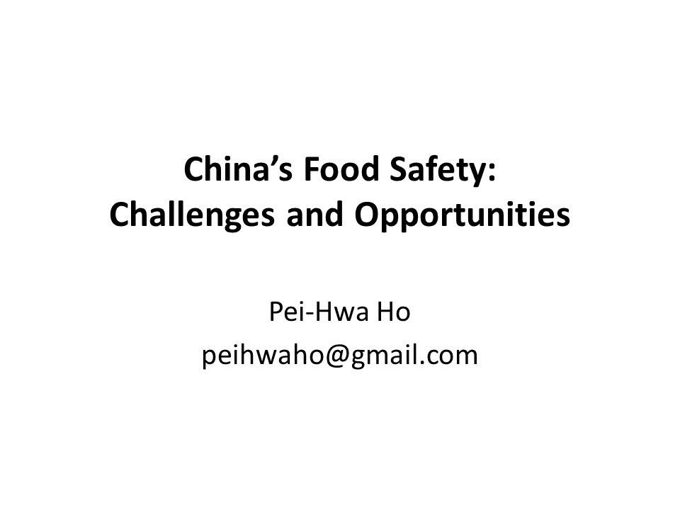 China's Food Safety: Challenges and Opportunities Pei-Hwa Ho peihwaho@gmail.com