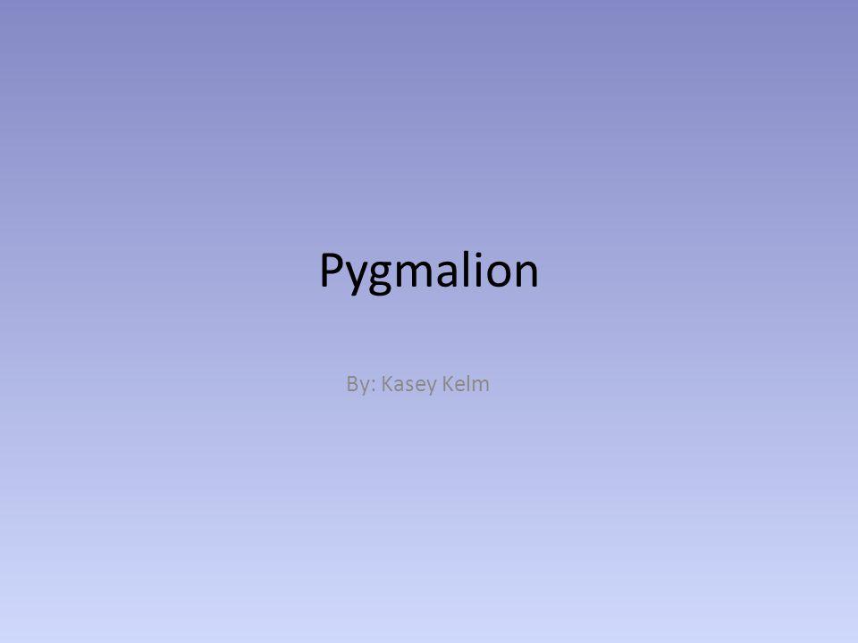 Pygmalion By: Kasey Kelm