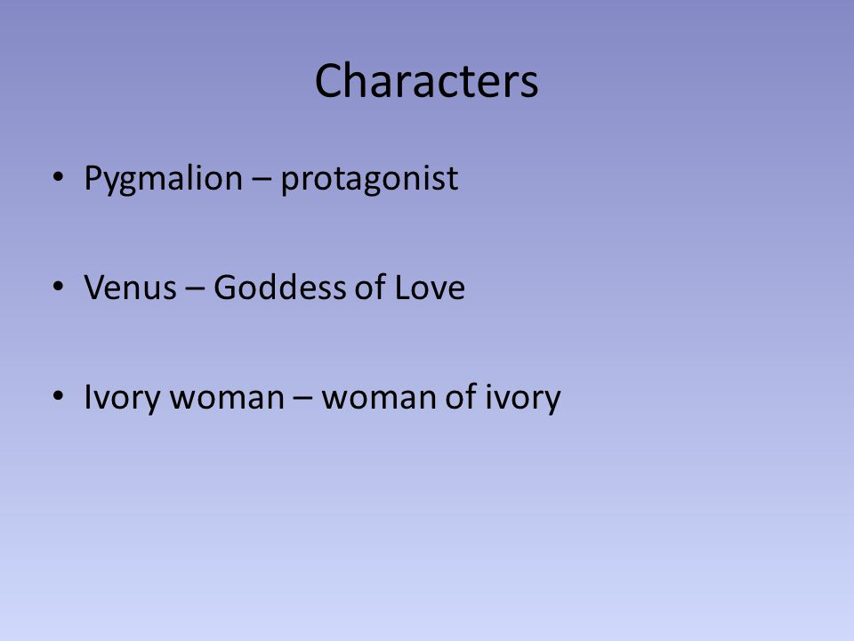 Characters Pygmalion – protagonist Venus – Goddess of Love Ivory woman – woman of ivory