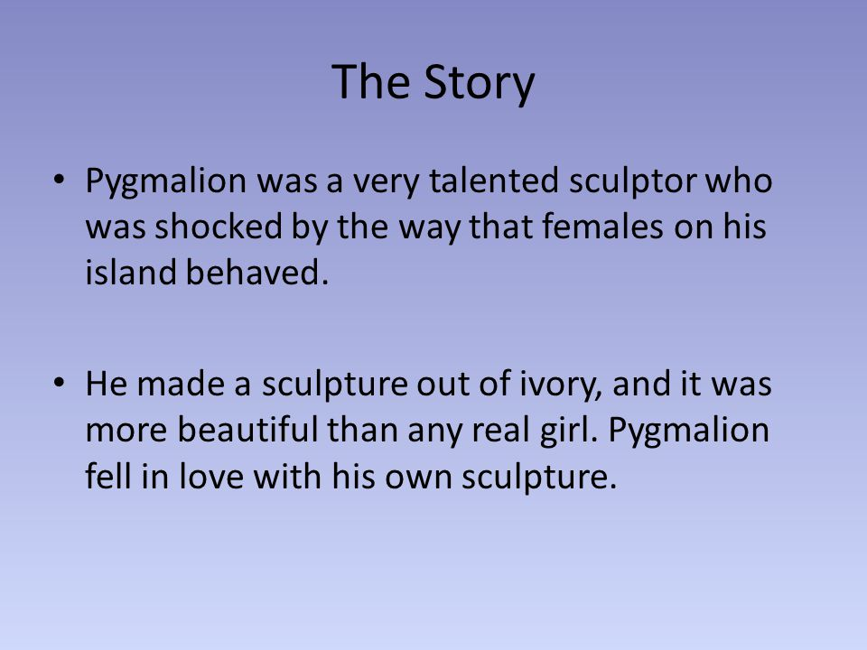 The Story Pygmalion was a very talented sculptor who was shocked by the way that females on his island behaved.
