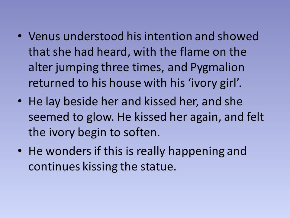 The statue has come to life, and Pygmalion praises Venus again and again.