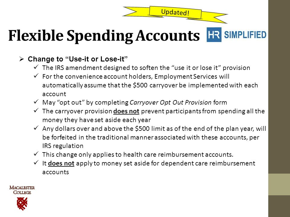 Flexible Spending Accounts  Change to Use-it or Lose-it The IRS amendment designed to soften the use it or lose it provision For the convenience account holders, Employment Services will automatically assume that the $500 carryover be implemented with each account May opt out by completing Carryover Opt Out Provision form The carryover provision does not prevent participants from spending all the money they have set aside each year Any dollars over and above the $500 limit as of the end of the plan year, will be forfeited in the traditional manner associated with these accounts, per IRS regulation This change only applies to health care reimbursement accounts.