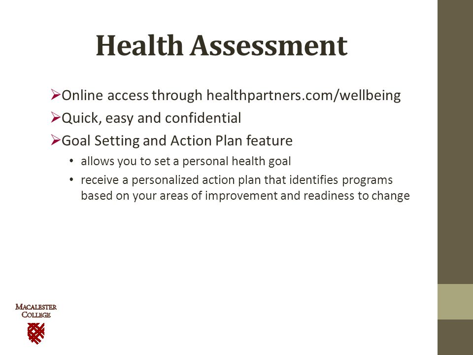 Health Assessment  Online access through healthpartners.com/wellbeing  Quick, easy and confidential  Goal Setting and Action Plan feature allows you to set a personal health goal receive a personalized action plan that identifies programs based on your areas of improvement and readiness to change