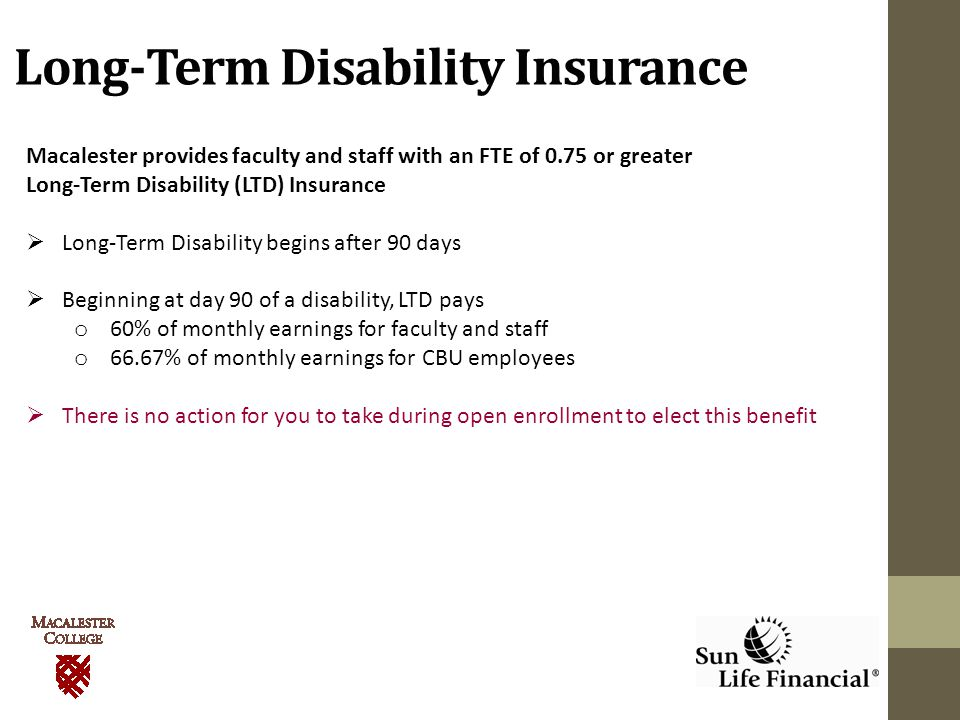 Long-Term Disability Insurance Macalester provides faculty and staff with an FTE of 0.75 or greater Long-Term Disability (LTD) Insurance  Long-Term Disability begins after 90 days  Beginning at day 90 of a disability, LTD pays o 60% of monthly earnings for faculty and staff o 66.67% of monthly earnings for CBU employees  There is no action for you to take during open enrollment to elect this benefit