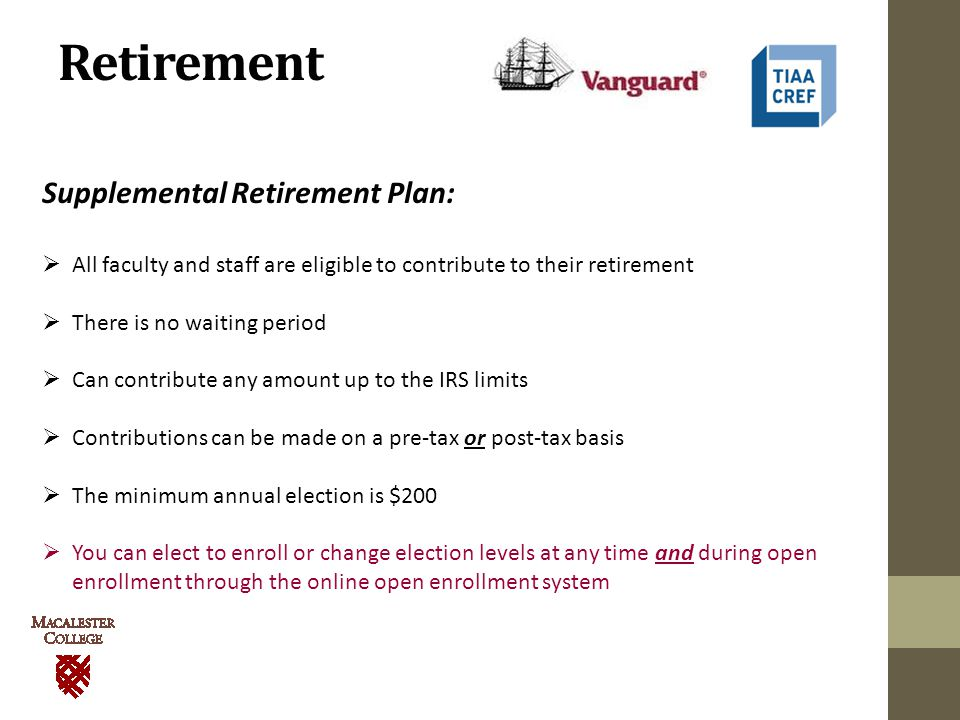 Retirement Supplemental Retirement Plan:  All faculty and staff are eligible to contribute to their retirement  There is no waiting period  Can contribute any amount up to the IRS limits  Contributions can be made on a pre-tax or post-tax basis  The minimum annual election is $200  You can elect to enroll or change election levels at any time and during open enrollment through the online open enrollment system