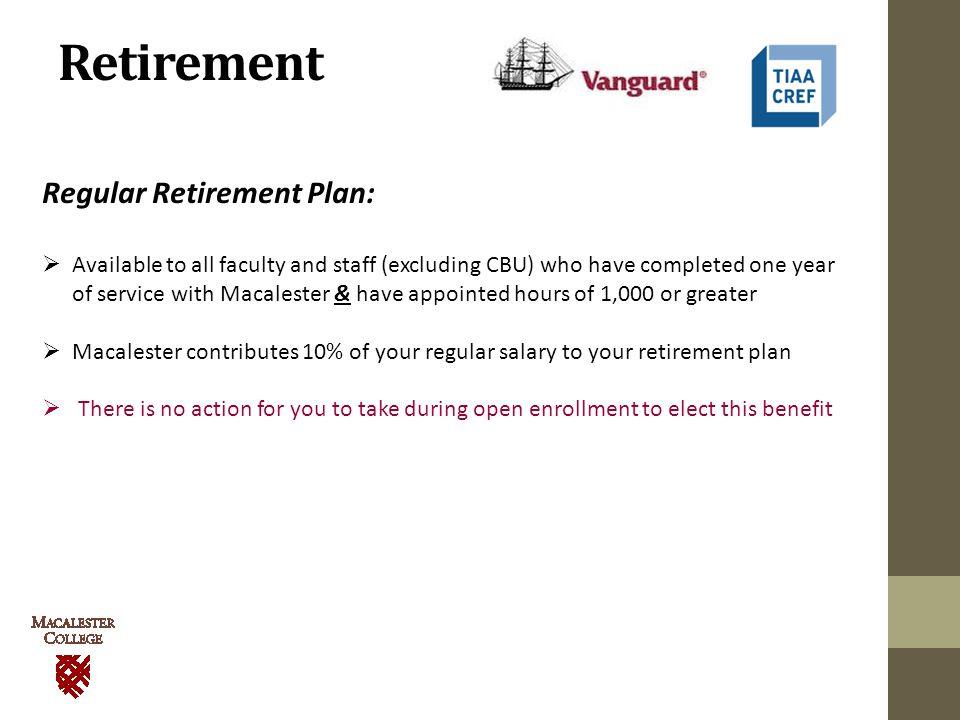 Retirement Regular Retirement Plan:  Available to all faculty and staff (excluding CBU) who have completed one year of service with Macalester & have appointed hours of 1,000 or greater  Macalester contributes 10% of your regular salary to your retirement plan  There is no action for you to take during open enrollment to elect this benefit