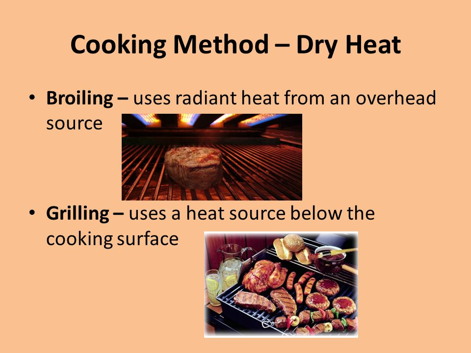 Cooking Method – Dry Heat Broiling – uses radiant heat from an overhead source Grilling – uses a heat source below the cooking surface
