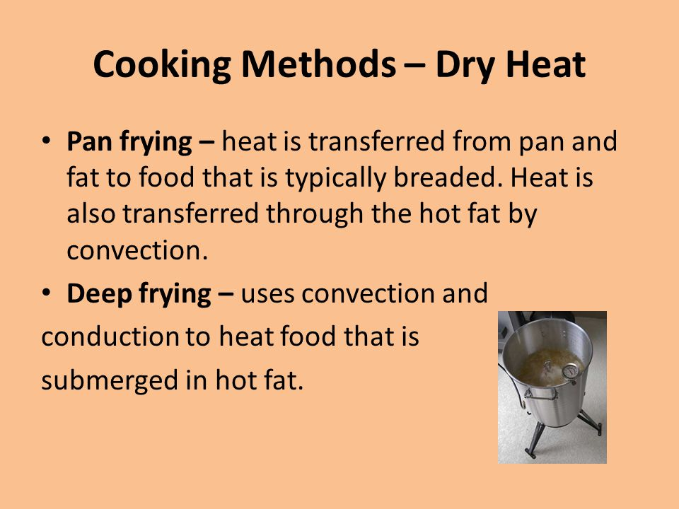 Cooking Methods – Dry Heat Pan frying – heat is transferred from pan and fat to food that is typically breaded. Heat is also transferred through the h