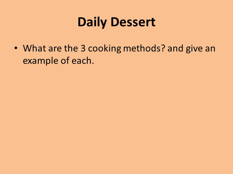 Daily Dessert What are the 3 cooking methods? and give an example of each.