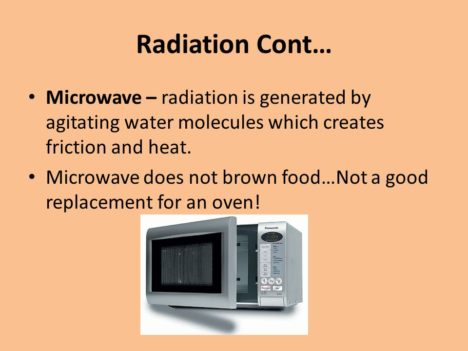 Radiation Cont… Microwave – radiation is generated by agitating water molecules which creates friction and heat. Microwave does not brown food…Not a g