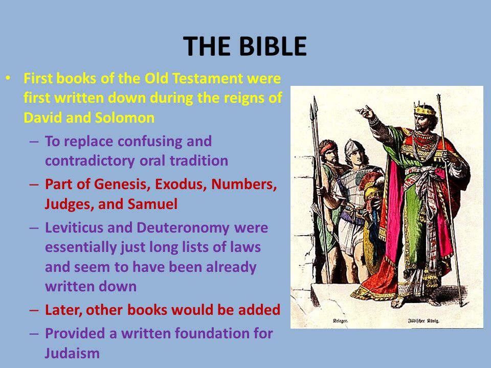 THE BIBLE First books of the Old Testament were first written down during the reigns of David and Solomon – To replace confusing and contradictory oral tradition – Part of Genesis, Exodus, Numbers, Judges, and Samuel – Leviticus and Deuteronomy were essentially just long lists of laws and seem to have been already written down – Later, other books would be added – Provided a written foundation for Judaism