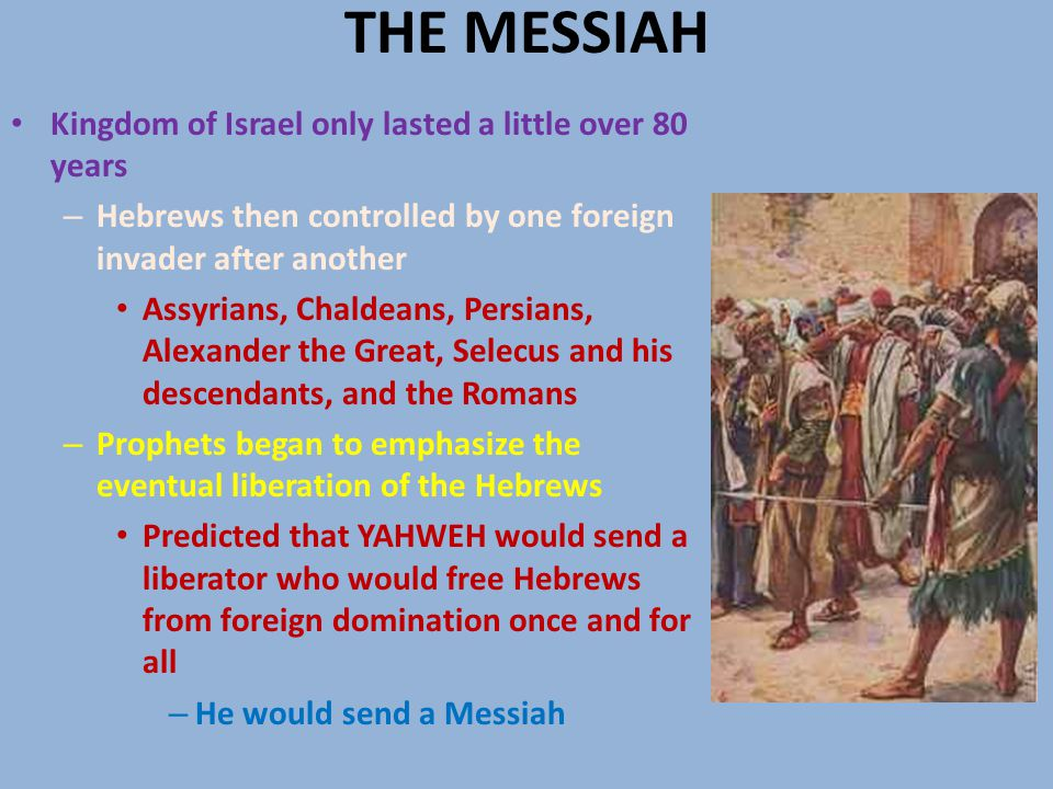 THE MESSIAH Kingdom of Israel only lasted a little over 80 years – Hebrews then controlled by one foreign invader after another Assyrians, Chaldeans, Persians, Alexander the Great, Selecus and his descendants, and the Romans – Prophets began to emphasize the eventual liberation of the Hebrews Predicted that YAHWEH would send a liberator who would free Hebrews from foreign domination once and for all – He would send a Messiah