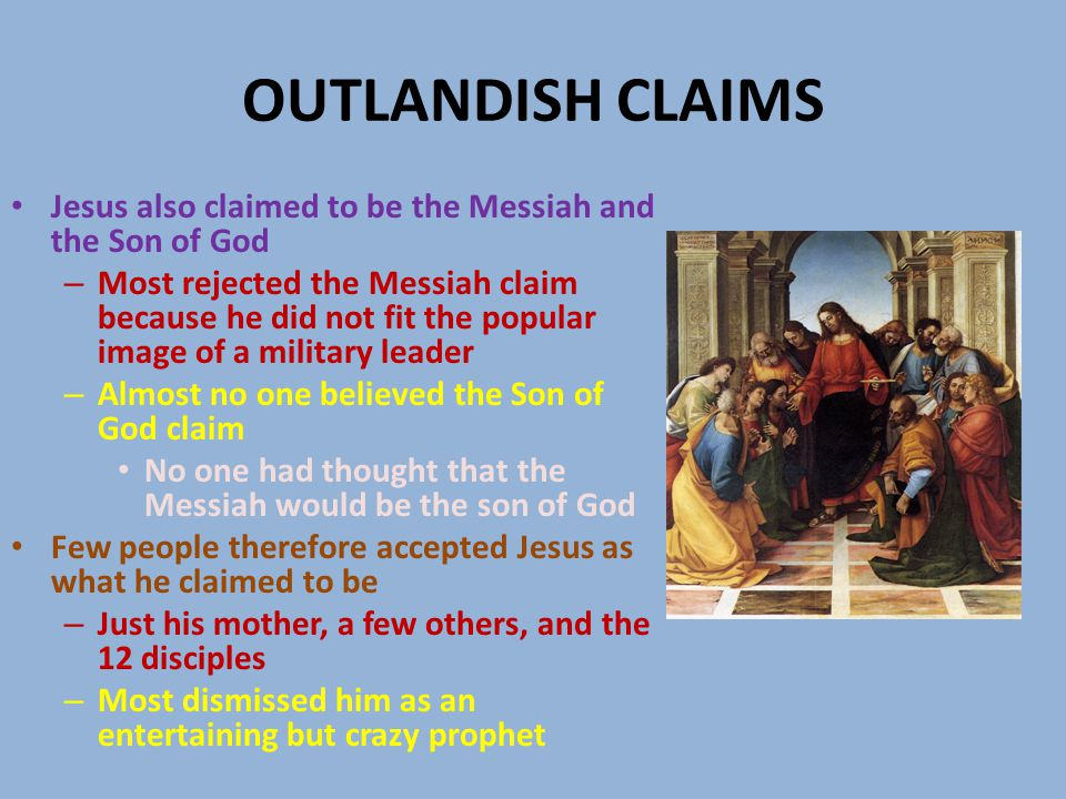 OUTLANDISH CLAIMS Jesus also claimed to be the Messiah and the Son of God – Most rejected the Messiah claim because he did not fit the popular image of a military leader – Almost no one believed the Son of God claim No one had thought that the Messiah would be the son of God Few people therefore accepted Jesus as what he claimed to be – Just his mother, a few others, and the 12 disciples – Most dismissed him as an entertaining but crazy prophet