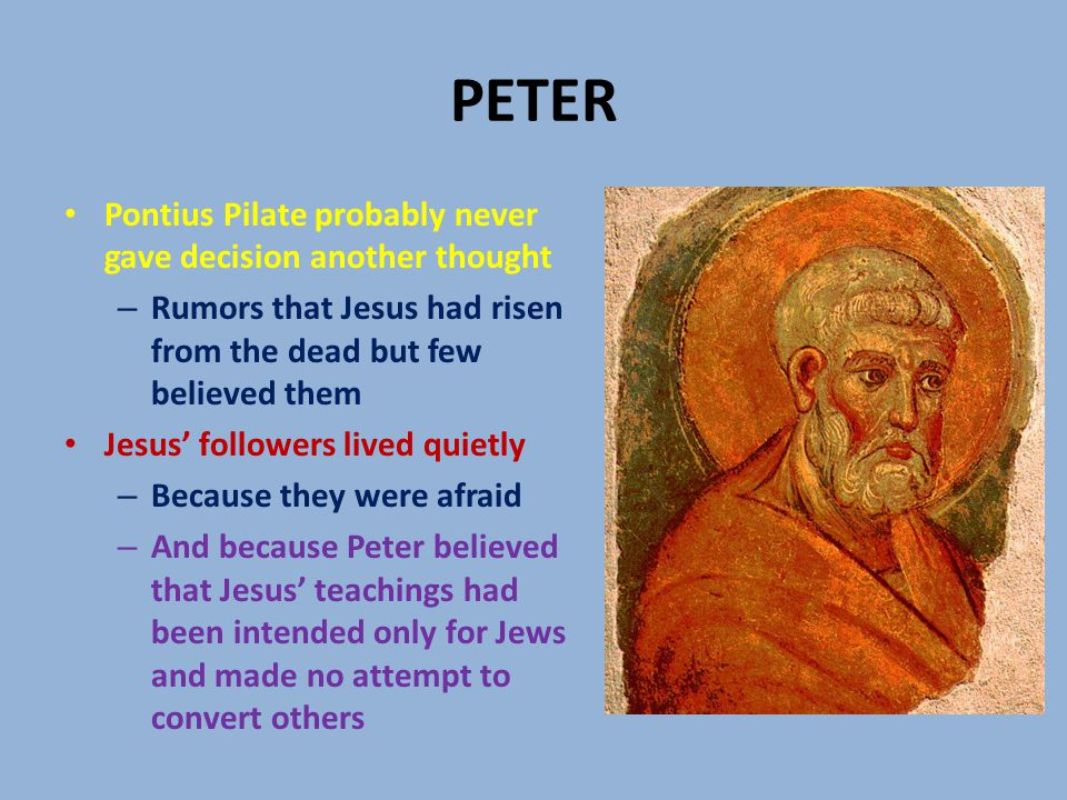 PETER Pontius Pilate probably never gave decision another thought – Rumors that Jesus had risen from the dead but few believed them Jesus' followers lived quietly – Because they were afraid – And because Peter believed that Jesus' teachings had been intended only for Jews and made no attempt to convert others