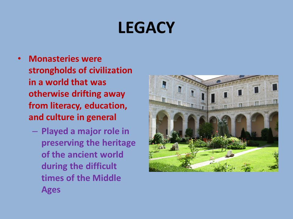 LEGACY Monasteries were strongholds of civilization in a world that was otherwise drifting away from literacy, education, and culture in general – Played a major role in preserving the heritage of the ancient world during the difficult times of the Middle Ages