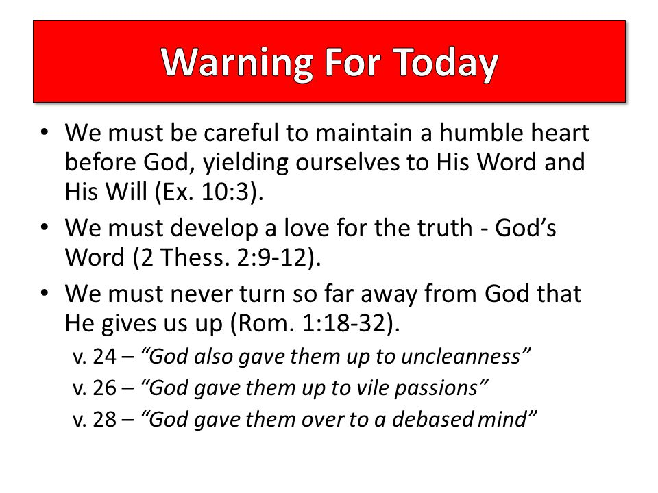 We must be careful to maintain a humble heart before God, yielding ourselves to His Word and His Will (Ex.