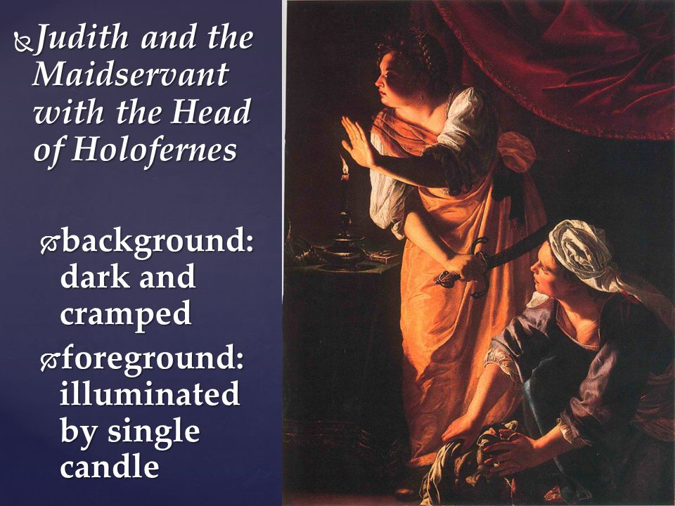  Judith and the Maidservant with the Head of Holofernes  background: dark and cramped  foreground: illuminated by single candle