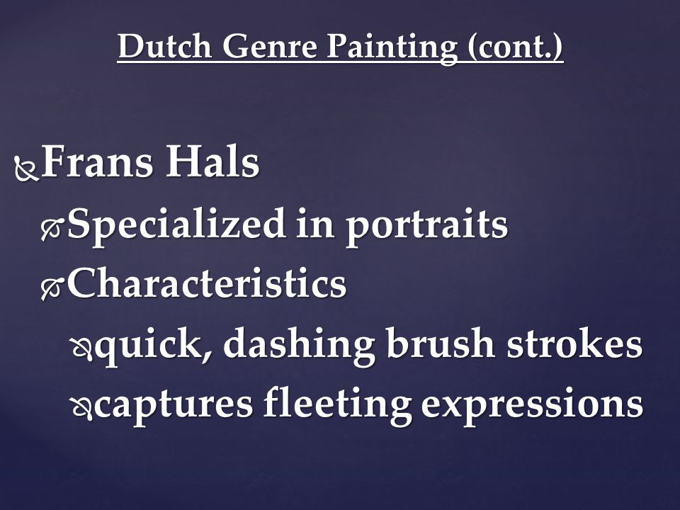  Frans Hals  Specialized in portraits  Characteristics  quick, dashing brush strokes  captures fleeting expressions Dutch Genre Painting (cont.)