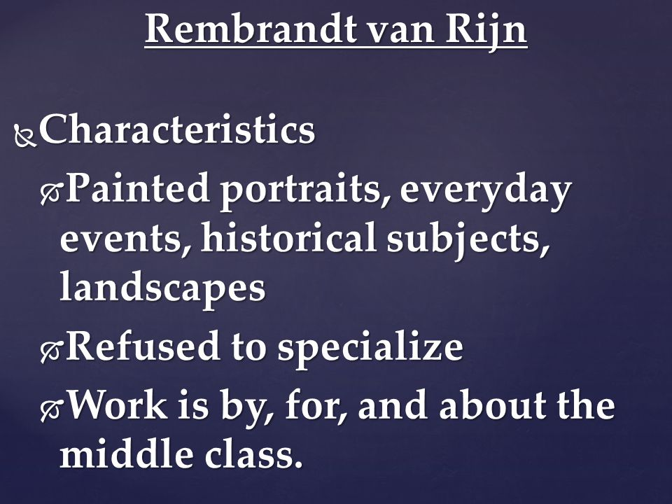  Characteristics  Painted portraits, everyday events, historical subjects, landscapes  Refused to specialize  Work is by, for, and about the middle class.