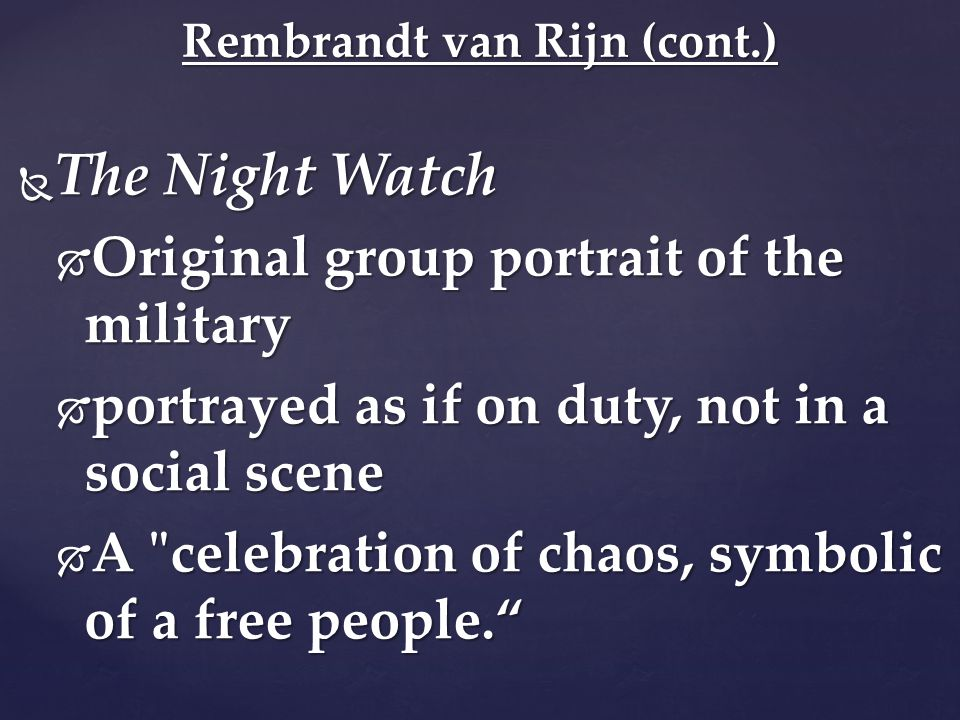  The Night Watch  Original group portrait of the military  portrayed as if on duty, not in a social scene  A celebration of chaos, symbolic of a free people. Rembrandt van Rijn (cont.)