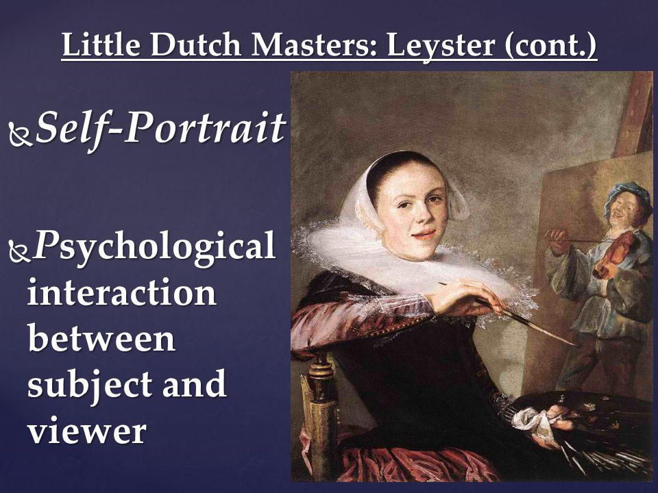  Self-Portrait  P sychological interaction between subject and viewer Little Dutch Masters: Leyster (cont.)