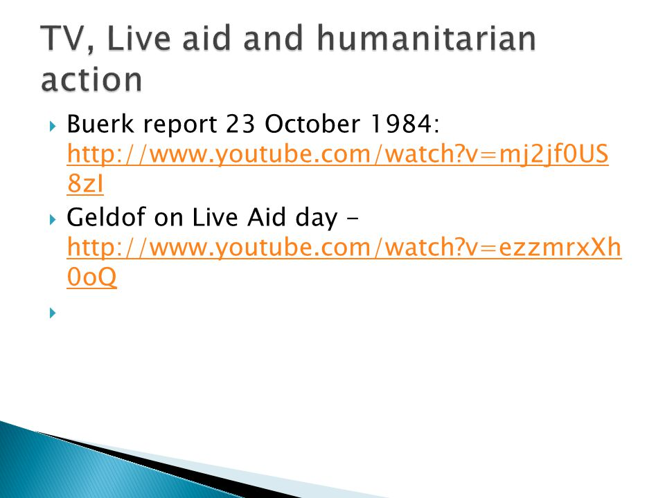  Buerk report 23 October 1984: http://www.youtube.com/watch v=mj2jf0US 8zI http://www.youtube.com/watch v=mj2jf0US 8zI  Geldof on Live Aid day - http://www.youtube.com/watch v=ezzmrxXh 0oQ http://www.youtube.com/watch v=ezzmrxXh 0oQ 