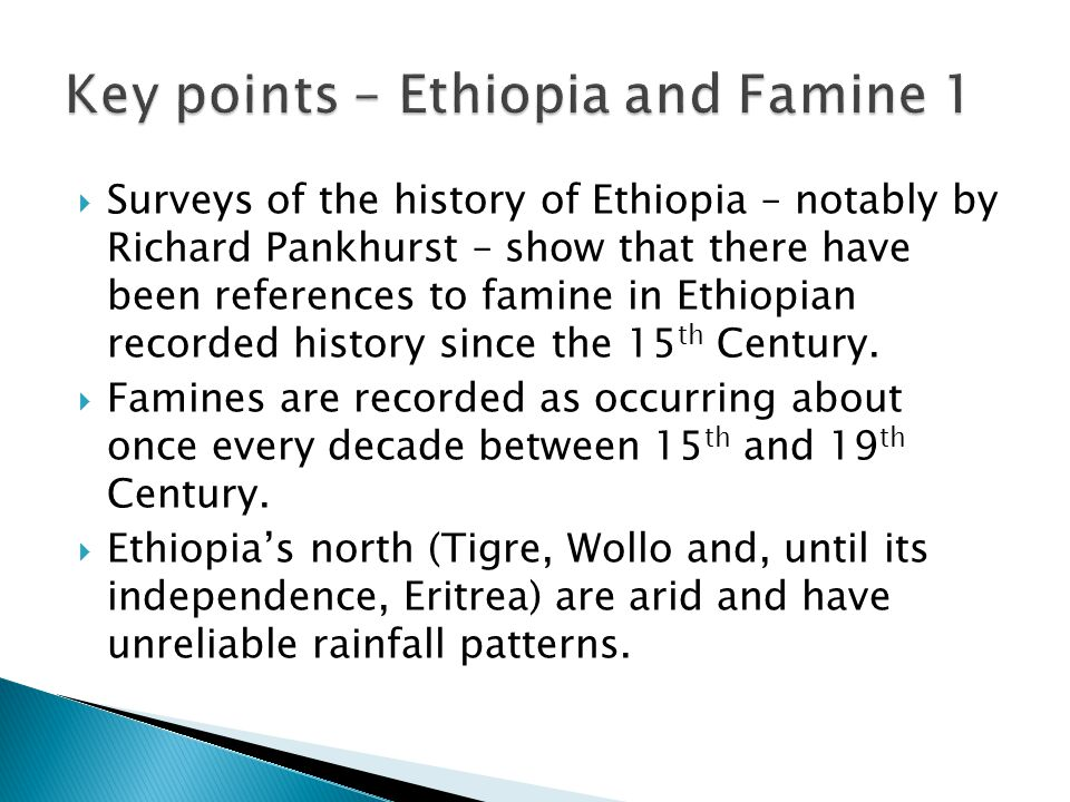  Surveys of the history of Ethiopia – notably by Richard Pankhurst – show that there have been references to famine in Ethiopian recorded history since the 15 th Century.