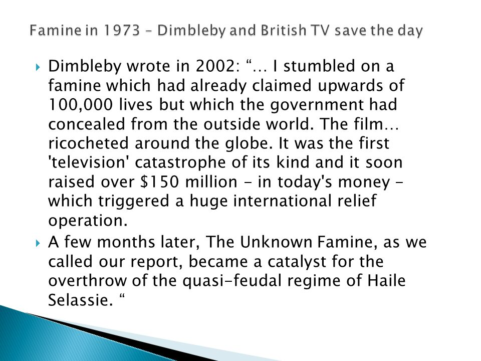  Dimbleby wrote in 2002: … I stumbled on a famine which had already claimed upwards of 100,000 lives but which the government had concealed from the outside world.