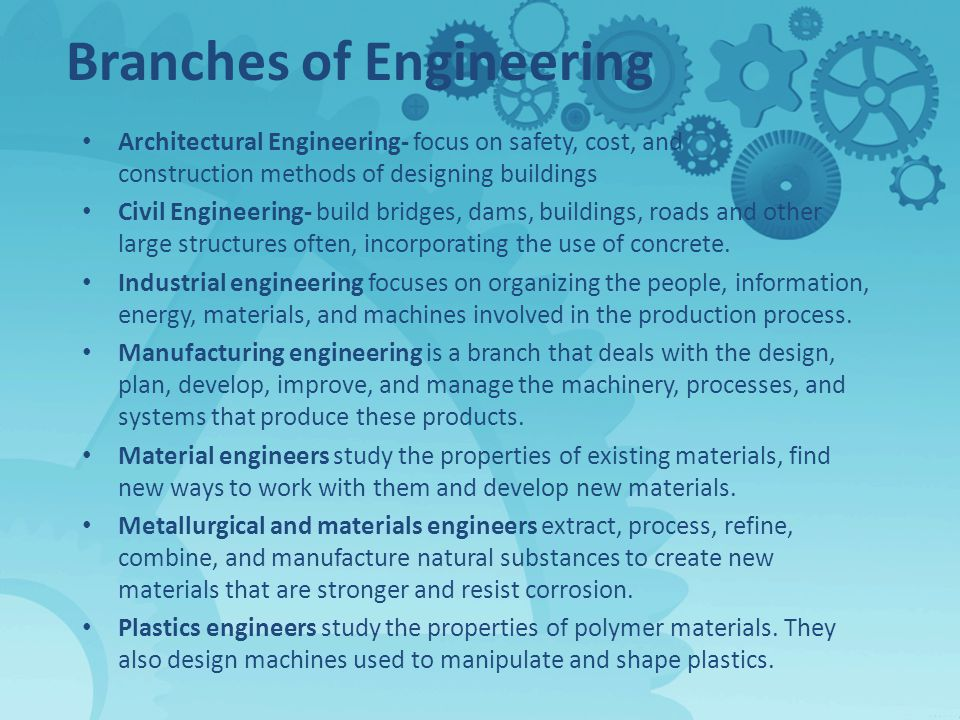 Branches of Engineering Architectural Engineering- focus on safety, cost, and construction methods of designing buildings Civil Engineering- build bridges, dams, buildings, roads and other large structures often, incorporating the use of concrete.
