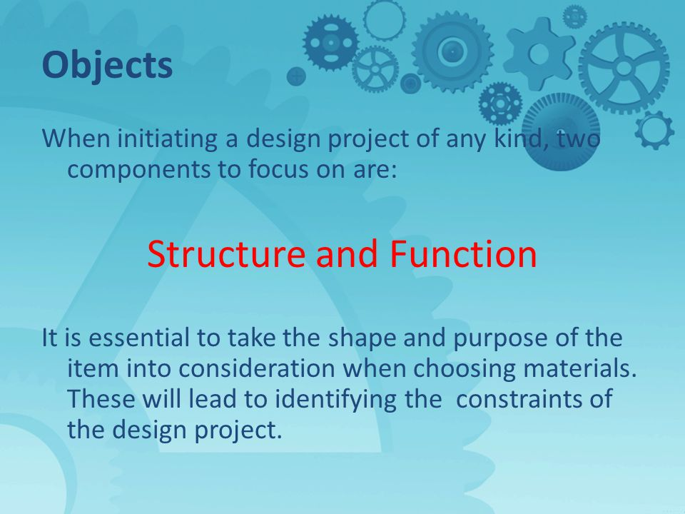 Objects When initiating a design project of any kind, two components to focus on are: Structure and Function It is essential to take the shape and purpose of the item into consideration when choosing materials.