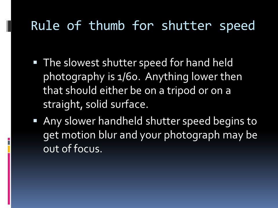 Rule of thumb for shutter speed  The slowest shutter speed for hand held photography is 1/60. Anything lower then that should either be on a tripod o