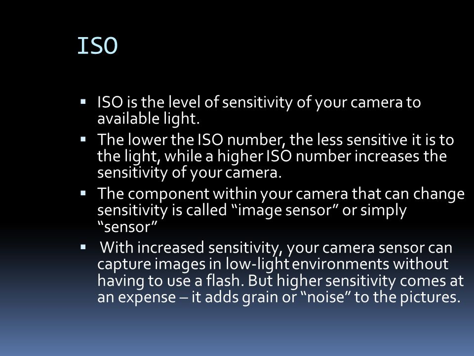 ISO  ISO is the level of sensitivity of your camera to available light.  The lower the ISO number, the less sensitive it is to the light, while a hi