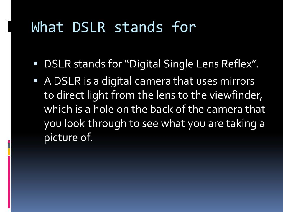 What DSLR stands for  DSLR stands for Digital Single Lens Reflex .
