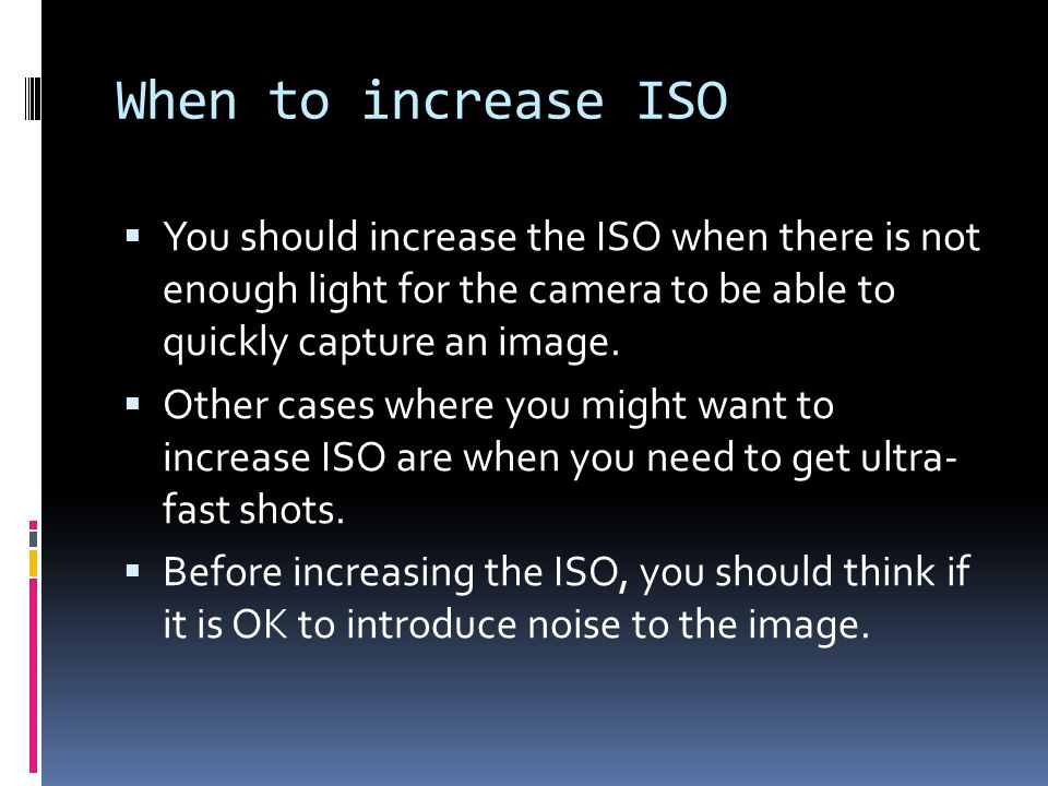 When to increase ISO  You should increase the ISO when there is not enough light for the camera to be able to quickly capture an image.