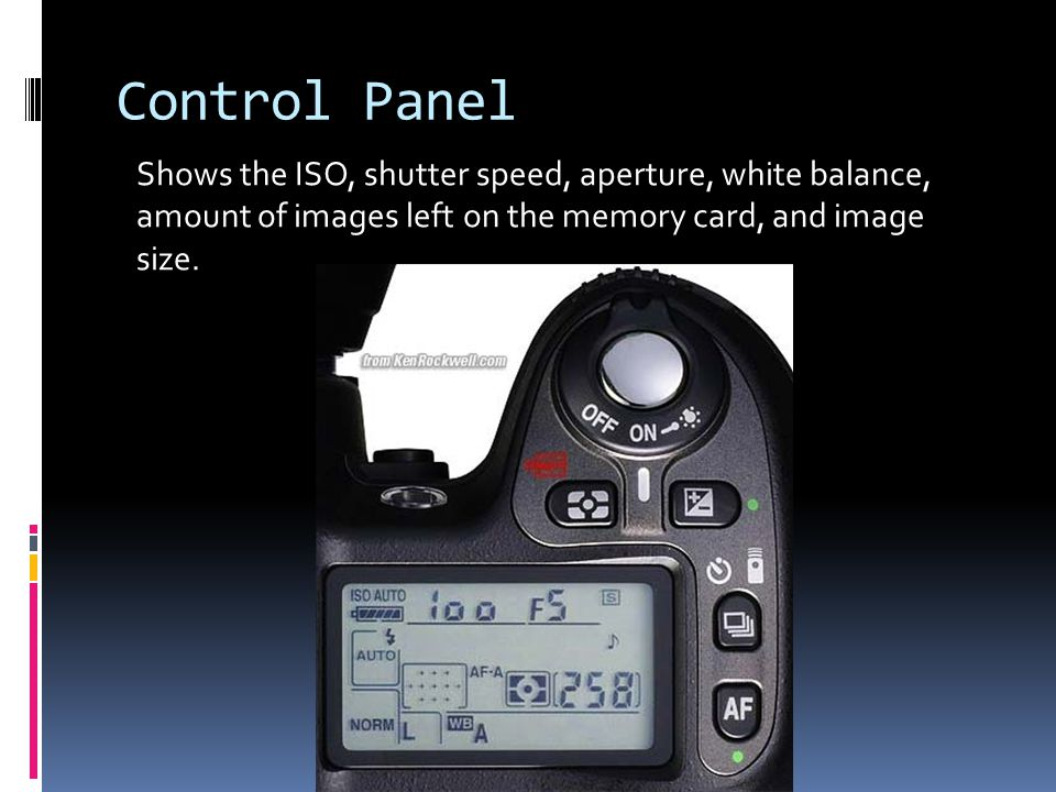 Control Panel Shows the ISO, shutter speed, aperture, white balance, amount of images left on the memory card, and image size.