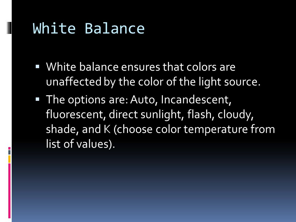 White Balance  White balance ensures that colors are unaffected by the color of the light source.