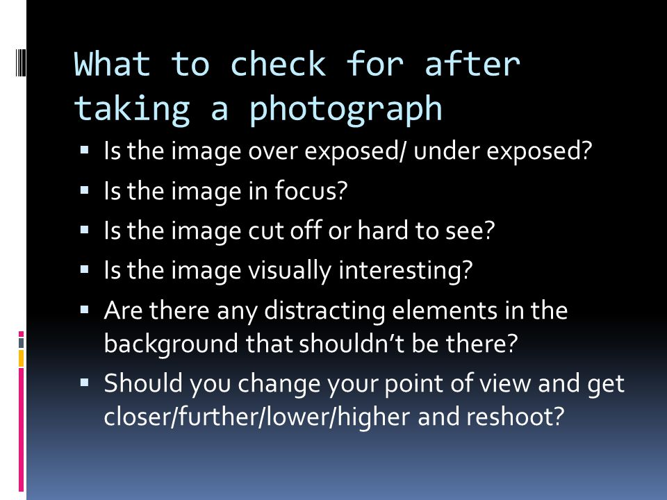 What to check for after taking a photograph  Is the image over exposed/ under exposed.