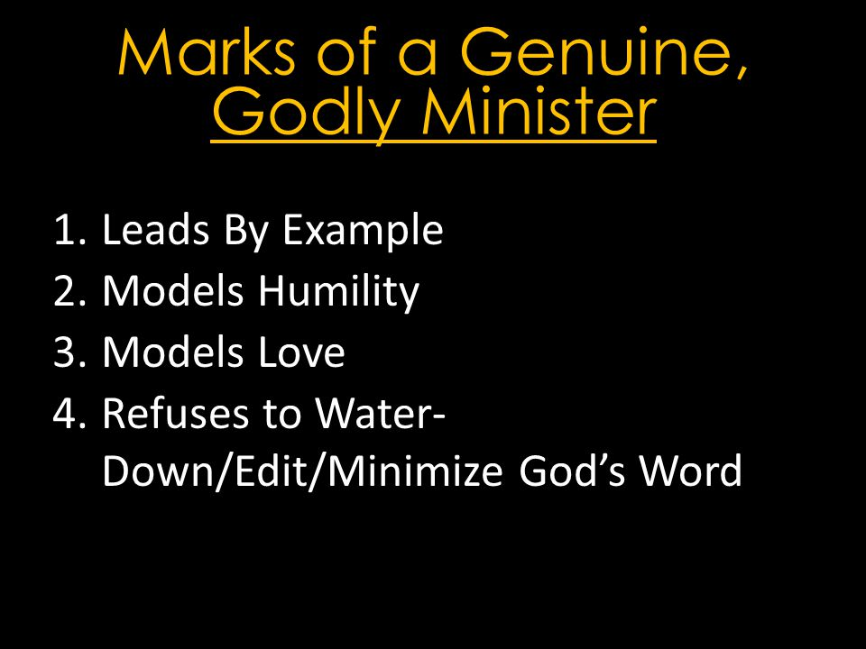 Marks of a Genuine, Godly Minister 1.Leads By Example 2.Models Humility 3.Models Love 4.Refuses to Water- Down/Edit/Minimize God's Word
