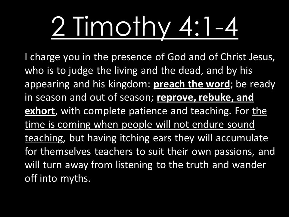 2 Timothy 4:1-4 I charge you in the presence of God and of Christ Jesus, who is to judge the living and the dead, and by his appearing and his kingdom: preach the word; be ready in season and out of season; reprove, rebuke, and exhort, with complete patience and teaching.
